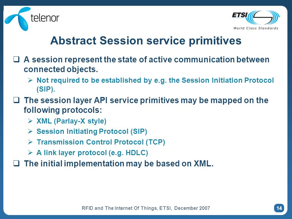 RFID and The Internet Of Things, ETSI, December 2007 14 Abstract Session service primitives A session represent the state of active communication between connected objects.