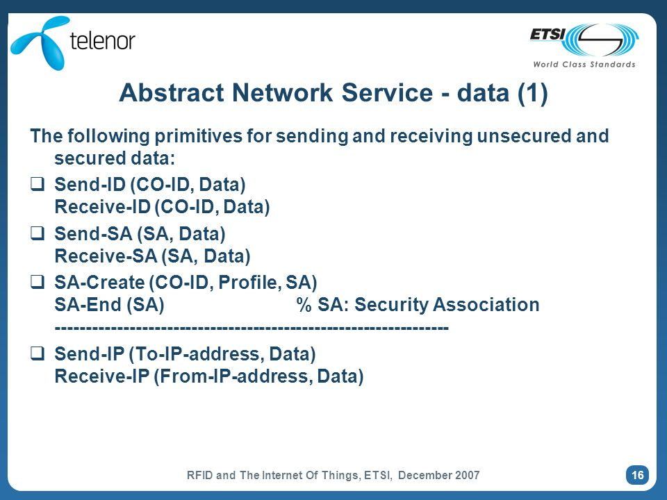 RFID and The Internet Of Things, ETSI, December 2007 16 Abstract Network Service - data (1) The following primitives for sending and receiving unsecured and secured data: Send-ID (CO-ID, Data) Receive-ID (CO-ID, Data) Send-SA (SA, Data) Receive-SA (SA, Data) SA-Create (CO-ID, Profile, SA) SA-End (SA) % SA: Security Association ---------------------------------------------------------------- Send-IP (To-IP-address, Data) Receive-IP (From-IP-address, Data)