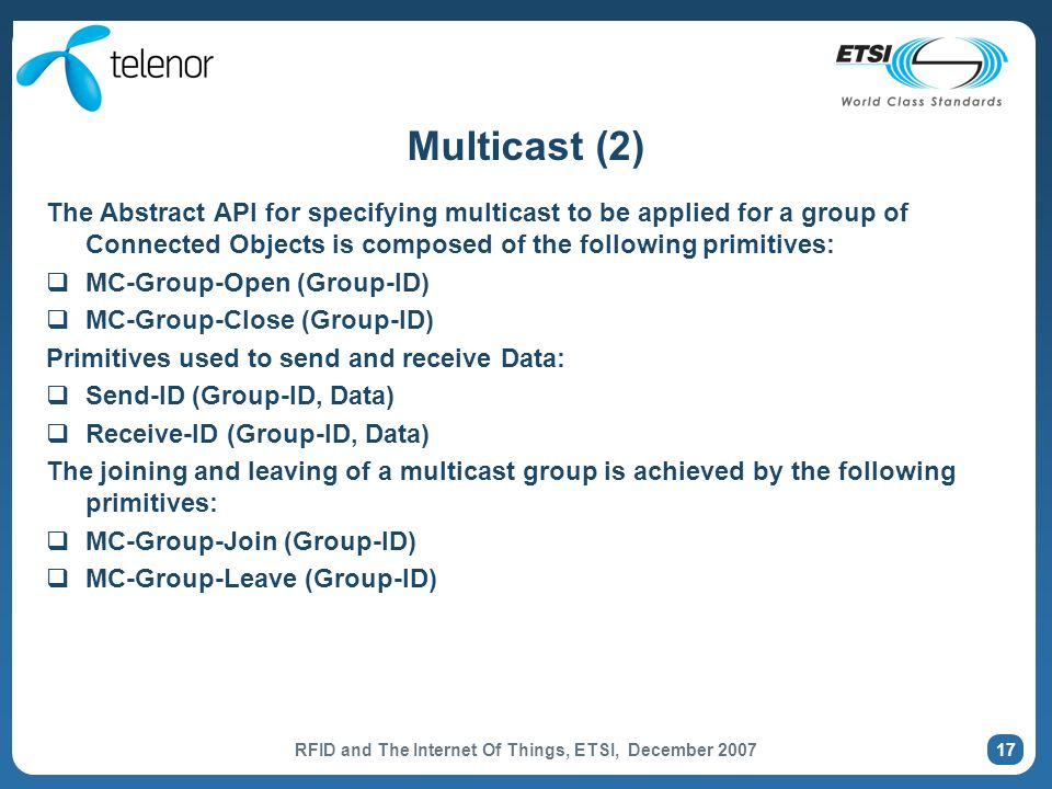 RFID and The Internet Of Things, ETSI, December 2007 17 Multicast (2) The Abstract API for specifying multicast to be applied for a group of Connected Objects is composed of the following primitives: MC-Group-Open (Group-ID) MC-Group-Close (Group-ID) Primitives used to send and receive Data: Send-ID (Group-ID, Data) Receive-ID (Group-ID, Data) The joining and leaving of a multicast group is achieved by the following primitives: MC-Group-Join (Group-ID) MC-Group-Leave (Group-ID)