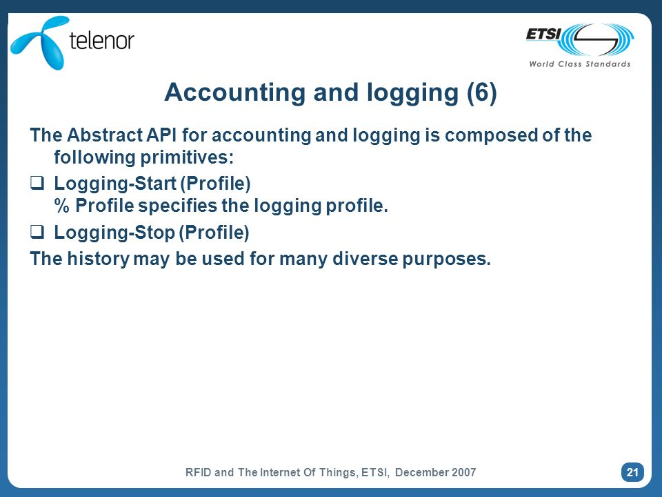 RFID and The Internet Of Things, ETSI, December 2007 21 Accounting and logging (6) The Abstract API for accounting and logging is composed of the following primitives: Logging-Start (Profile) % Profile specifies the logging profile.