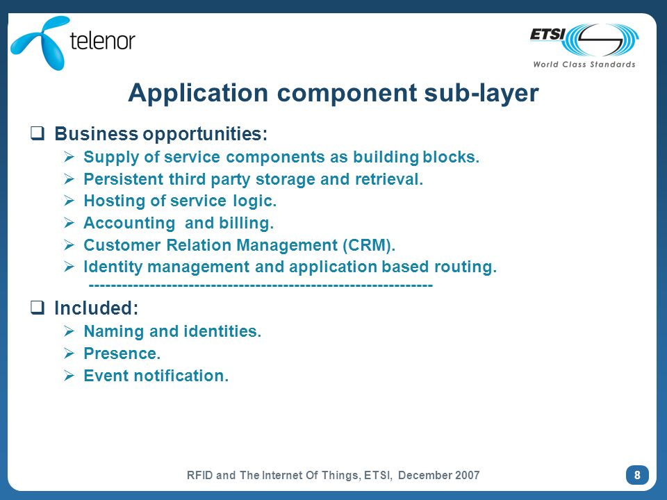 RFID and The Internet Of Things, ETSI, December 2007 8 Application component sub-layer Business opportunities: Supply of service components as building blocks.