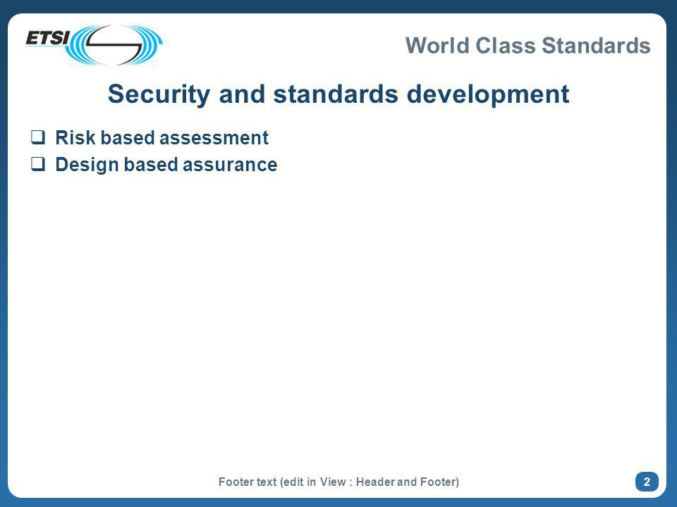 World Class Standards Footer text (edit in View : Header and Footer) 2 Security and standards development Risk based assessment Design based assurance