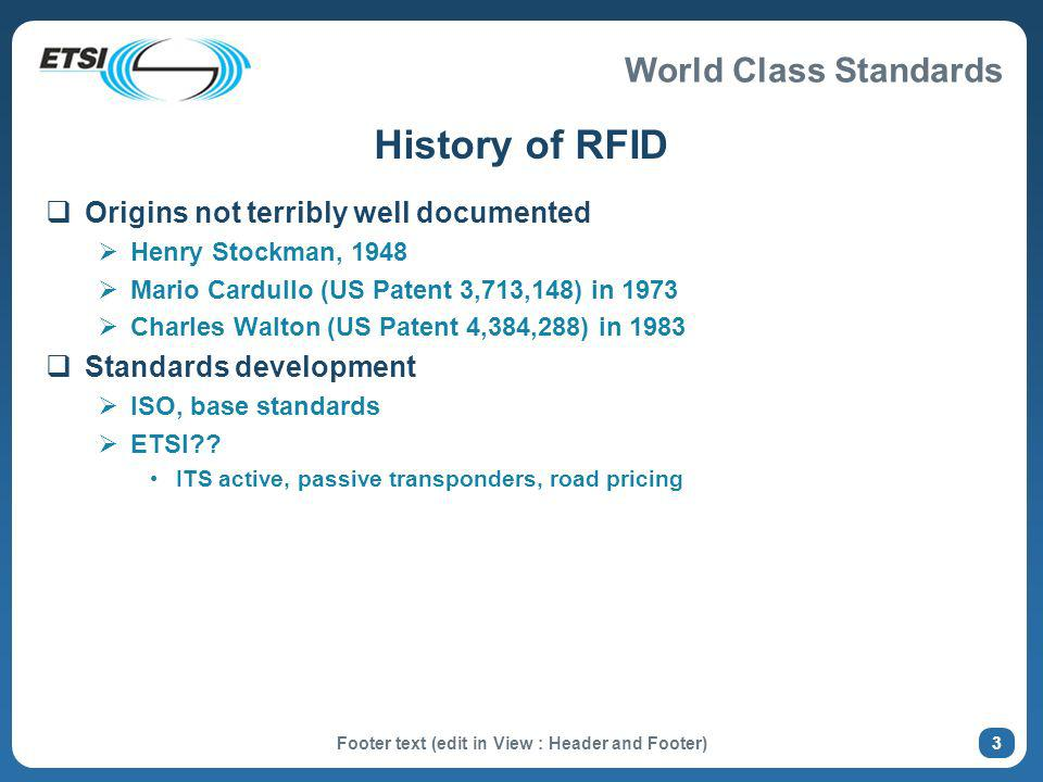 World Class Standards History of RFID Origins not terribly well documented Henry Stockman, 1948 Mario Cardullo (US Patent 3,713,148) in 1973 Charles Walton (US Patent 4,384,288) in 1983 Standards development ISO, base standards ETSI .