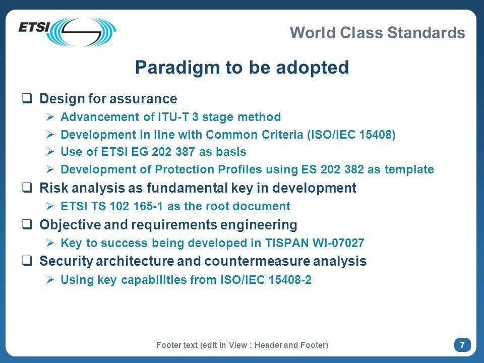 Paradigm to be adopted Design for assurance Advancement of ITU-T 3 stage method Development in line with Common Criteria (ISO/IEC 15408) Use of ETSI EG 202 387 as basis Development of Protection Profiles using ES 202 382 as template Risk analysis as fundamental key in development ETSI TS 102 165-1 as the root document Objective and requirements engineering Key to success being developed in TISPAN WI-07027 Security architecture and countermeasure analysis Using key capabilities from ISO/IEC 15408-2 Footer text (edit in View : Header and Footer) 7