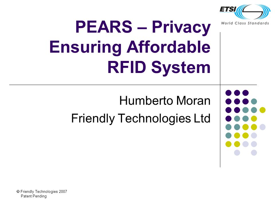 Friendly Technologies 2007 Patent Pending PEARS – Privacy Ensuring Affordable RFID System Humberto Moran Friendly Technologies Ltd