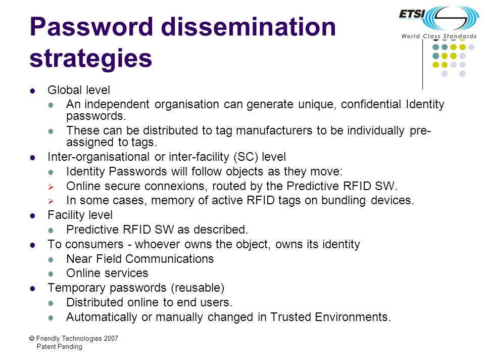 Friendly Technologies 2007 Patent Pending Password dissemination strategies Global level An independent organisation can generate unique, confidential