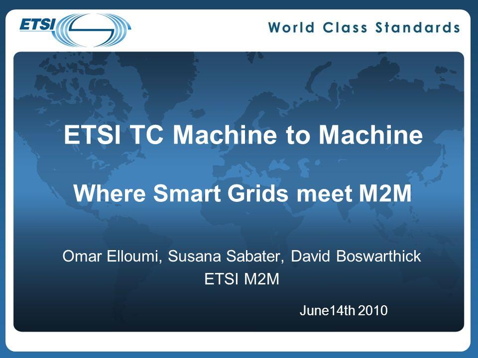 ETSI TC Machine to Machine Where Smart Grids meet M2M Omar Elloumi, Susana Sabater, David Boswarthick ETSI M2M June14th 2010
