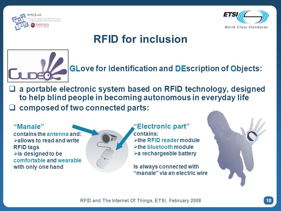 10 RFID for inclusion GLIDEO GLove for Identification and DEscription of Objects: a portable electronic system based on RFID technology, designed to help blind people in becoming autonomous in everyday life composed of two connected parts: Manale contains the antenna and: allows to read and write RFID tags is designed to be comfortable and wearable with only one hand Electronic part contains: the RFID reader module the bluetooth module a rechargeable battery Is always connected with manale via an electric wire RFID and The Internet Of Things, ETSI, February 2008
