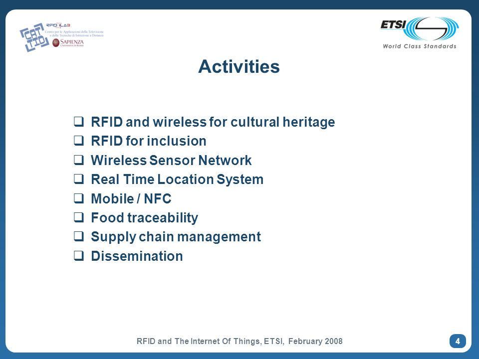 4 Activities RFID and wireless for cultural heritage RFID for inclusion Wireless Sensor Network Real Time Location System Mobile / NFC Food traceability Supply chain management Dissemination RFID and The Internet Of Things, ETSI, February 2008