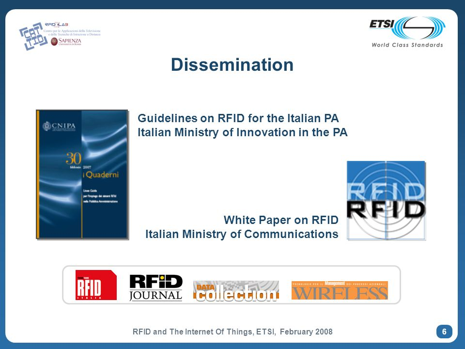 6 Dissemination Guidelines on RFID for the Italian PA Italian Ministry of Innovation in the PA White Paper on RFID Italian Ministry of Communications RFID and The Internet Of Things, ETSI, February 2008