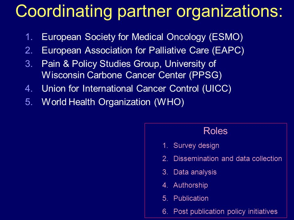 Coordinating partner organizations: 1.European Society for Medical Oncology (ESMO) 2.European Association for Palliative Care (EAPC) 3.Pain & Policy Studies Group, University of Wisconsin Carbone Cancer Center (PPSG) 4.Union for International Cancer Control (UICC) 5.World Health Organization (WHO) Roles 1.Survey design 2.Dissemination and data collection 3.Data analysis 4.Authorship 5.Publication 6.Post publication policy initiatives