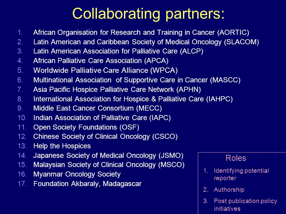 Collaborating partners: 1.African Organisation for Research and Training in Cancer (AORTIC) 2.Latin American and Caribbean Society of Medical Oncology (SLACOM) 3.Latin American Association for Palliative Care (ALCP) 4.African Palliative Care Association (APCA) 5.Worldwide Palliative Care Alliance (WPCA) 6.Multinational Association of Supportive Care in Cancer (MASCC) 7.Asia Pacific Hospice Palliative Care Network (APHN) 8.International Association for Hospice & Palliative Care (IAHPC) 9.Middle East Cancer Consortium (MECC) 10.Indian Association of Palliative Care (IAPC) 11.Open Society Foundations (OSF) 12.Chinese Society of Clinical Oncology (CSCO) 13.Help the Hospices 14.Japanese Society of Medical Oncology (JSMO) 15.Malaysian Society of Clinical Oncology (MSCO) 16.Myanmar Oncology Society 17.Foundation Akbaraly, Madagascar Roles 1.Identifying potential reporter 2.Authorship 3.Post publication policy initiatives