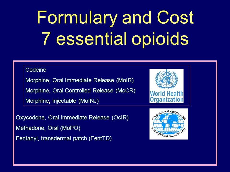 Formulary and Cost 7 essential opioids Codeine Morphine, Oral Immediate Release (MoIR) Morphine, Oral Controlled Release (MoCR) Morphine, injectable (MoINJ) Oxycodone, Oral Immediate Release (OcIR) Methadone, Oral (MoPO) Fentanyl, transdermal patch (FentTD)
