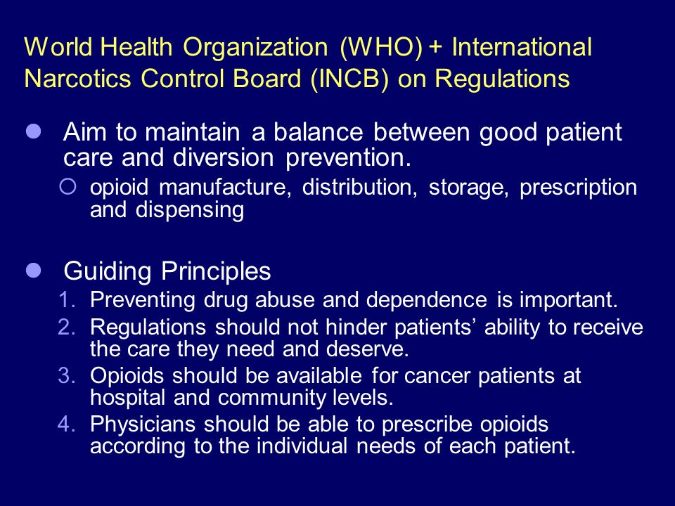 World Health Organization (WHO) + International Narcotics Control Board (INCB) on Regulations Aim to maintain a balance between good patient care and diversion prevention.