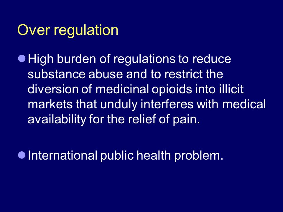 Over regulation High burden of regulations to reduce substance abuse and to restrict the diversion of medicinal opioids into illicit markets that unduly interferes with medical availability for the relief of pain.