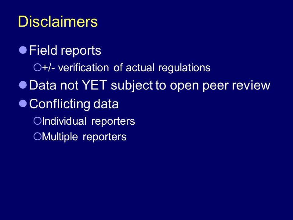 Disclaimers Field reports +/- verification of actual regulations Data not YET subject to open peer review Conflicting data Individual reporters Multiple reporters