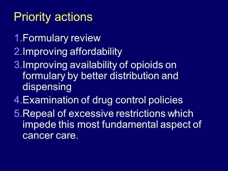 Priority actions 1.Formulary review 2.Improving affordability 3.Improving availability of opioids on formulary by better distribution and dispensing 4.Examination of drug control policies 5.Repeal of excessive restrictions which impede this most fundamental aspect of cancer care.