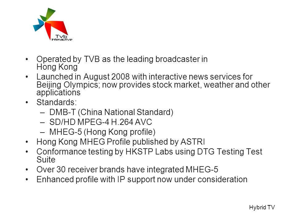 Hybrid TV Operated by TVB as the leading broadcaster in Hong Kong Launched in August 2008 with interactive news services for Beijing Olympics; now provides stock market, weather and other applications Standards: –DMB-T (China National Standard) –SD/HD MPEG-4 H.264 AVC –MHEG-5 (Hong Kong profile) Hong Kong MHEG Profile published by ASTRI Conformance testing by HKSTP Labs using DTG Testing Test Suite Over 30 receiver brands have integrated MHEG-5 Enhanced profile with IP support now under consideration