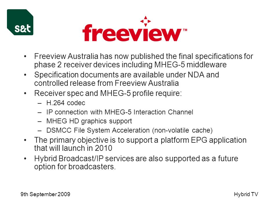 9th September 2009Hybrid TV Freeview Australia has now published the final specifications for phase 2 receiver devices including MHEG-5 middleware Specification documents are available under NDA and controlled release from Freeview Australia Receiver spec and MHEG-5 profile require: –H.264 codec –IP connection with MHEG-5 Interaction Channel –MHEG HD graphics support –DSMCC File System Acceleration (non-volatile cache) The primary objective is to support a platform EPG application that will launch in 2010 Hybrid Broadcast/IP services are also supported as a future option for broadcasters.