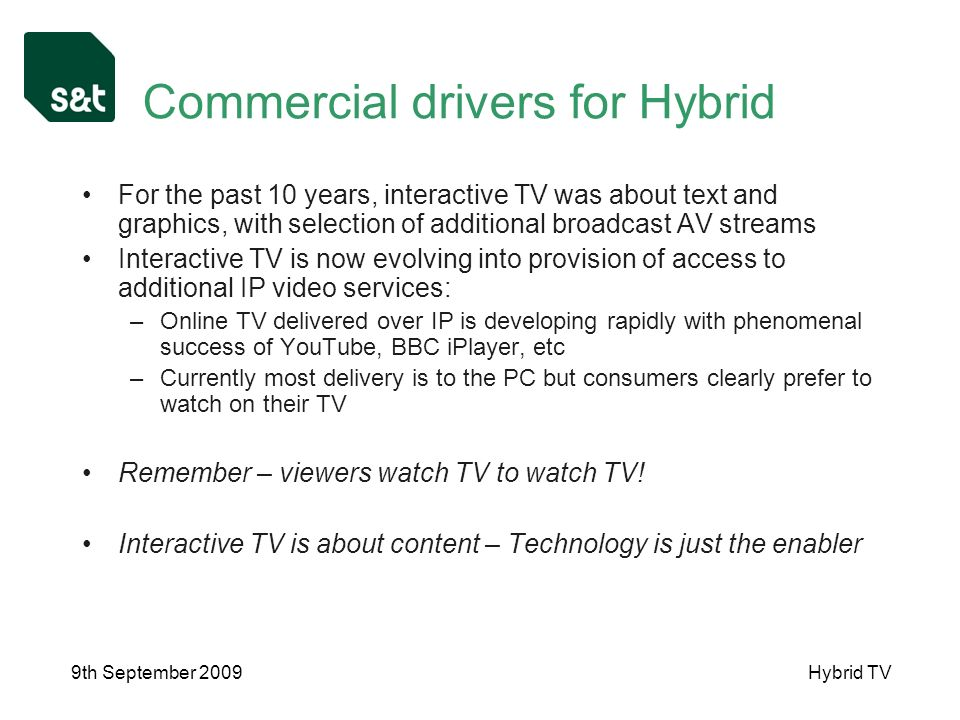 9th September 2009Hybrid TV Commercial drivers for Hybrid For the past 10 years, interactive TV was about text and graphics, with selection of additional broadcast AV streams Interactive TV is now evolving into provision of access to additional IP video services: –Online TV delivered over IP is developing rapidly with phenomenal success of YouTube, BBC iPlayer, etc –Currently most delivery is to the PC but consumers clearly prefer to watch on their TV Remember – viewers watch TV to watch TV.