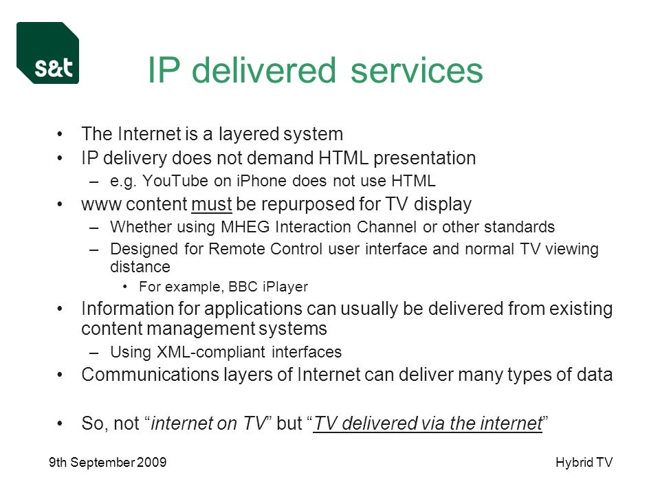9th September 2009Hybrid TV IP delivered services The Internet is a layered system IP delivery does not demand HTML presentation –e.g.