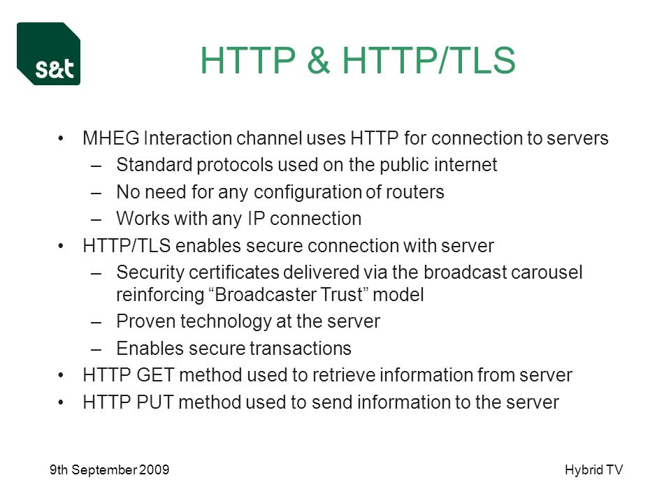 9th September 2009Hybrid TV HTTP & HTTP/TLS MHEG Interaction channel uses HTTP for connection to servers –Standard protocols used on the public internet –No need for any configuration of routers –Works with any IP connection HTTP/TLS enables secure connection with server –Security certificates delivered via the broadcast carousel reinforcing Broadcaster Trust model –Proven technology at the server –Enables secure transactions HTTP GET method used to retrieve information from server HTTP PUT method used to send information to the server
