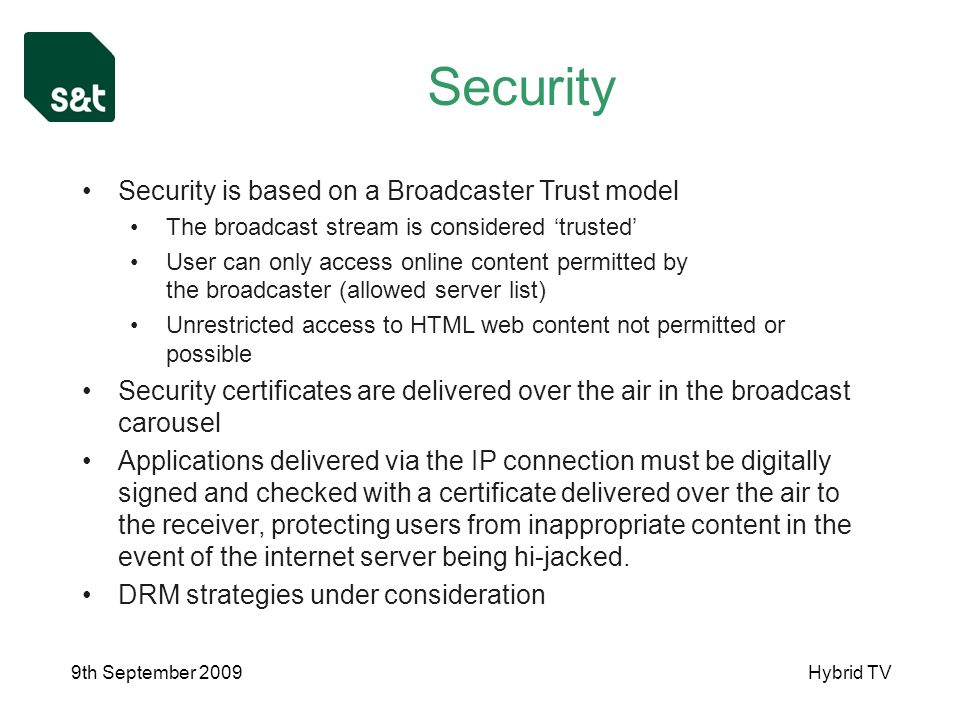 9th September 2009Hybrid TV Security Security is based on a Broadcaster Trust model The broadcast stream is considered trusted User can only access online content permitted by the broadcaster (allowed server list) Unrestricted access to HTML web content not permitted or possible Security certificates are delivered over the air in the broadcast carousel Applications delivered via the IP connection must be digitally signed and checked with a certificate delivered over the air to the receiver, protecting users from inappropriate content in the event of the internet server being hi-jacked.