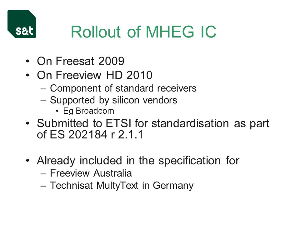 Rollout of MHEG IC On Freesat 2009 On Freeview HD 2010 –Component of standard receivers –Supported by silicon vendors Eg Broadcom Submitted to ETSI for standardisation as part of ES r Already included in the specification for –Freeview Australia –Technisat MultyText in Germany