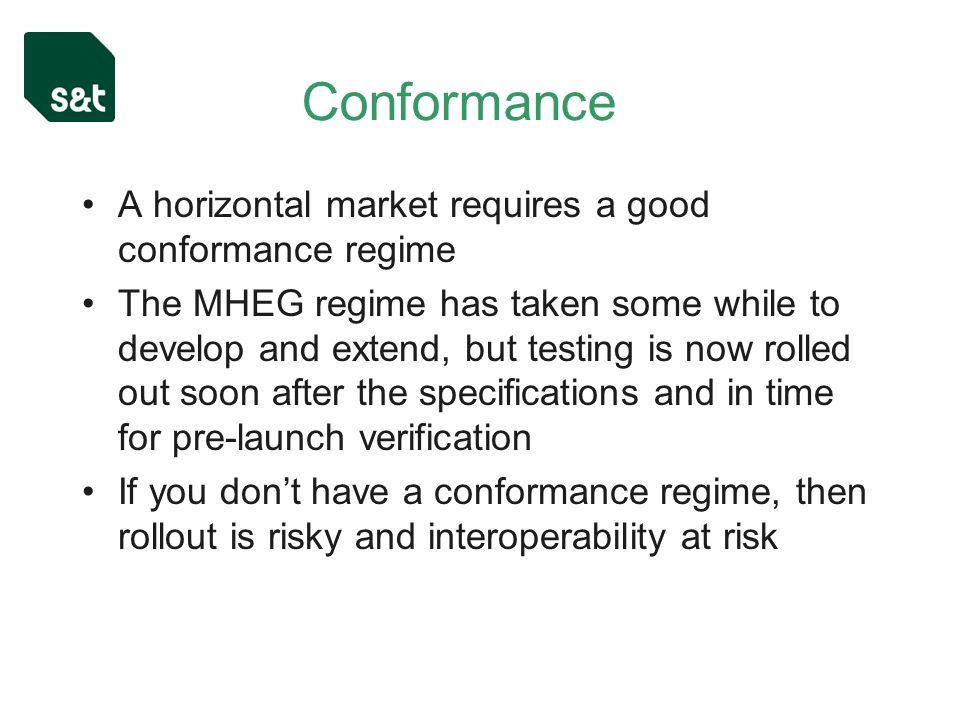 Conformance A horizontal market requires a good conformance regime The MHEG regime has taken some while to develop and extend, but testing is now rolled out soon after the specifications and in time for pre-launch verification If you dont have a conformance regime, then rollout is risky and interoperability at risk