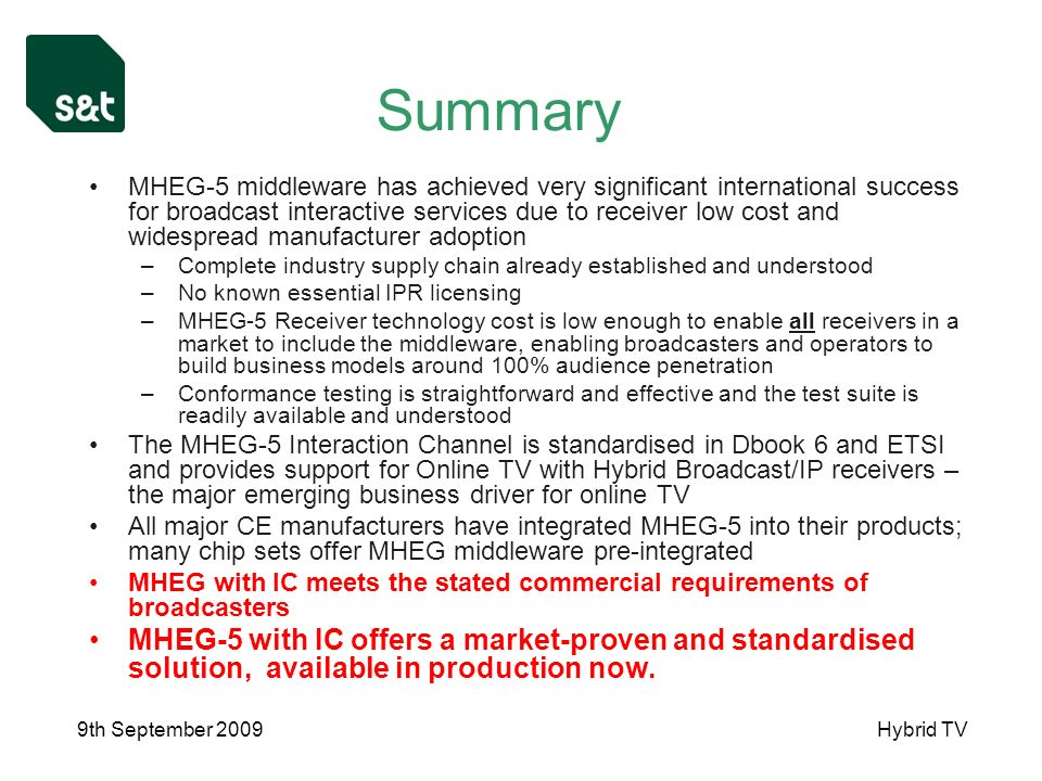9th September 2009Hybrid TV Summary MHEG-5 middleware has achieved very significant international success for broadcast interactive services due to receiver low cost and widespread manufacturer adoption –Complete industry supply chain already established and understood –No known essential IPR licensing –MHEG-5 Receiver technology cost is low enough to enable all receivers in a market to include the middleware, enabling broadcasters and operators to build business models around 100% audience penetration –Conformance testing is straightforward and effective and the test suite is readily available and understood The MHEG-5 Interaction Channel is standardised in Dbook 6 and ETSI and provides support for Online TV with Hybrid Broadcast/IP receivers – the major emerging business driver for online TV All major CE manufacturers have integrated MHEG-5 into their products; many chip sets offer MHEG middleware pre-integrated MHEG with IC meets the stated commercial requirements of broadcasters MHEG-5 with IC offers a market-proven and standardised solution, available in production now.