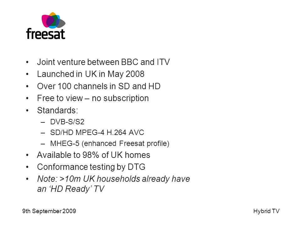 9th September 2009Hybrid TV Joint venture between BBC and ITV Launched in UK in May 2008 Over 100 channels in SD and HD Free to view – no subscription Standards: –DVB-S/S2 –SD/HD MPEG-4 H.264 AVC –MHEG-5 (enhanced Freesat profile) Available to 98% of UK homes Conformance testing by DTG Note: >10m UK households already have an HD Ready TV