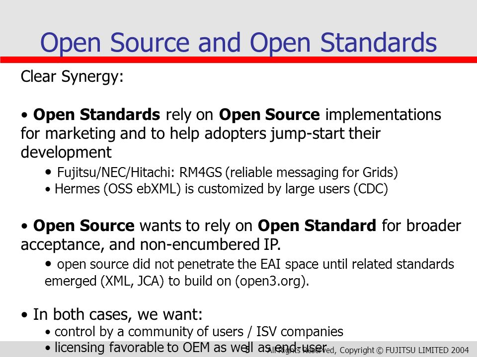 All Rights Reserved, Copyright © FUJITSU LIMITED 2004 5 Open Source and Open Standards Clear Synergy: Open Standards rely on Open Source implementations for marketing and to help adopters jump-start their development Fujitsu/NEC/Hitachi: RM4GS (reliable messaging for Grids) Hermes (OSS ebXML) is customized by large users (CDC) Open Source wants to rely on Open Standard for broader acceptance, and non-encumbered IP.