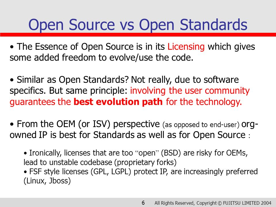 All Rights Reserved, Copyright © FUJITSU LIMITED 2004 6 Open Source vs Open Standards The Essence of Open Source is in its Licensing which gives some