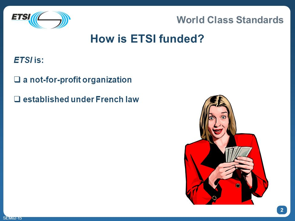 World Class Standards SEM02-15 2 How is ETSI funded? ETSI is: a not-for-profit organization established under French law
