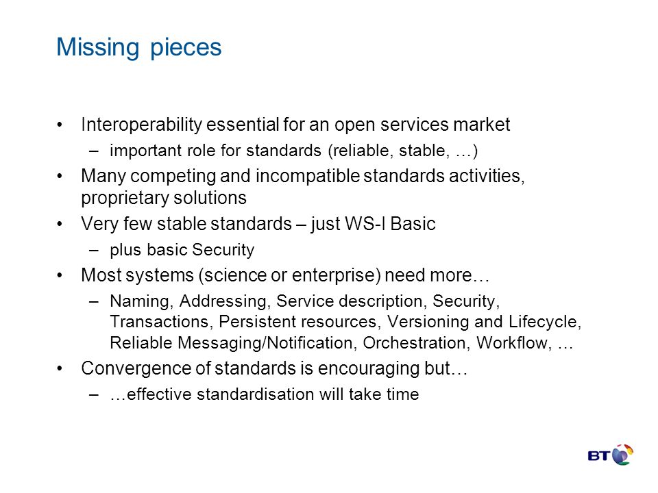 Missing pieces Interoperability essential for an open services market –important role for standards (reliable, stable, …) Many competing and incompatible standards activities, proprietary solutions Very few stable standards – just WS-I Basic –plus basic Security Most systems (science or enterprise) need more… –Naming, Addressing, Service description, Security, Transactions, Persistent resources, Versioning and Lifecycle, Reliable Messaging/Notification, Orchestration, Workflow, … Convergence of standards is encouraging but… –…effective standardisation will take time