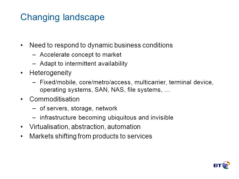 Changing landscape Need to respond to dynamic business conditions –Accelerate concept to market –Adapt to intermittent availability Heterogeneity –Fixed/mobile, core/metro/access, multicarrier, terminal device, operating systems, SAN, NAS, file systems, … Commoditisation –of servers, storage, network –infrastructure becoming ubiquitous and invisible Virtualisation, abstraction, automation Markets shifting from products to services
