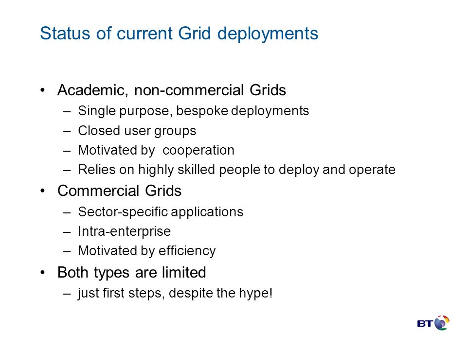 Status of current Grid deployments Academic, non-commercial Grids –Single purpose, bespoke deployments –Closed user groups –Motivated by cooperation –