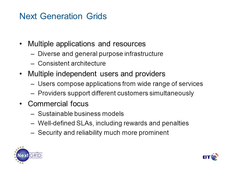 Next Generation Grids Multiple applications and resources –Diverse and general purpose infrastructure –Consistent architecture Multiple independent us
