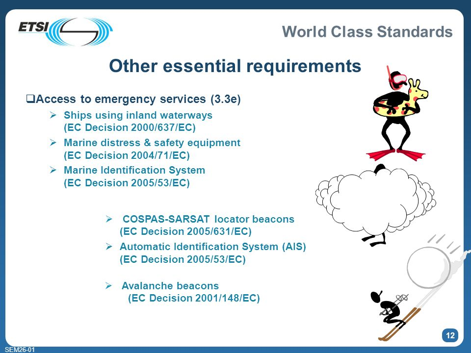 World Class Standards SEM26-01 12 Other essential requirements Access to emergency services (3.3e) Ships using inland waterways (EC Decision 2000/637/EC) Marine distress & safety equipment (EC Decision 2004/71/EC) Marine Identification System (EC Decision 2005/53/EC) Avalanche beacons (EC Decision 2001/148/EC) COSPAS-SARSAT locator beacons (EC Decision 2005/631/EC) Automatic Identification System (AIS) (EC Decision 2005/53/EC)