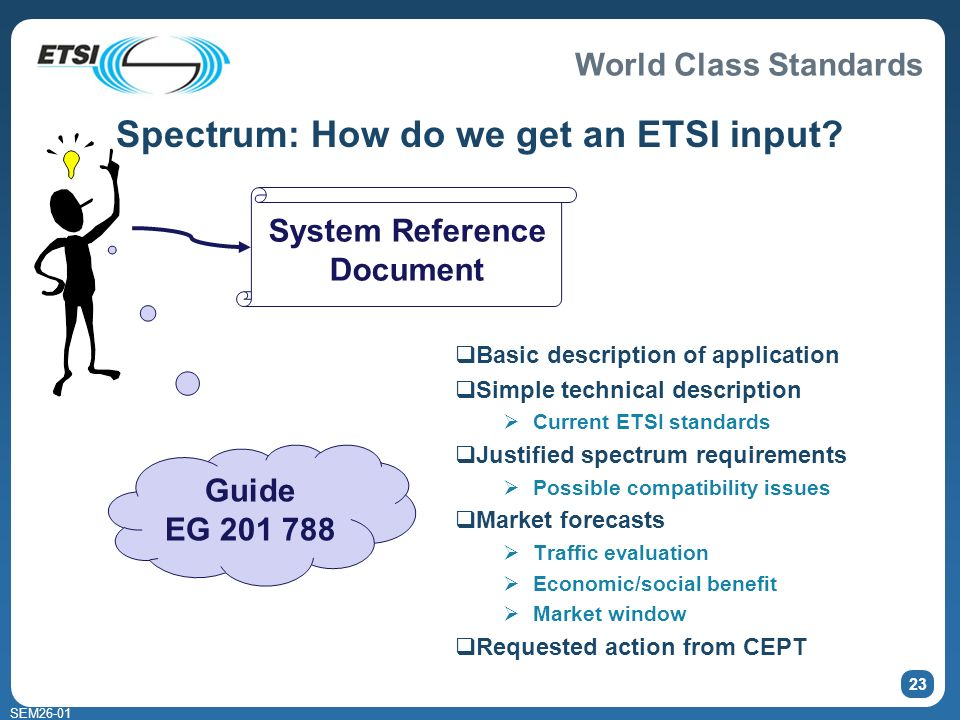 World Class Standards SEM26-01 23 Basic description of application Simple technical description Current ETSI standards Justified spectrum requirements Possible compatibility issues Market forecasts Traffic evaluation Economic/social benefit Market window Requested action from CEPT Guide EG 201 788 System Reference Document Spectrum: How do we get an ETSI input