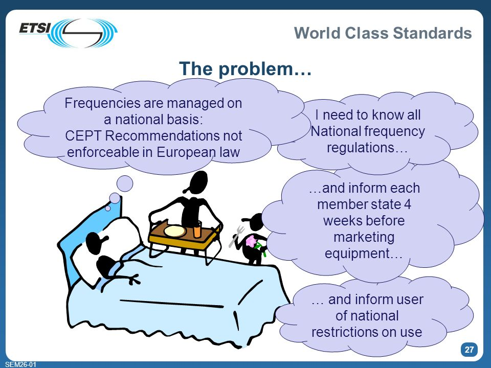 World Class Standards SEM26-01 27 The problem… … and inform user of national restrictions on use …and inform each member state 4 weeks before marketin