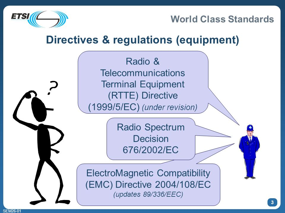 World Class Standards SEM26-01 3 Directives & regulations (equipment) Radio & Telecommunications Terminal Equipment (RTTE) Directive (1999/5/EC) (under revision) ElectroMagnetic Compatibility (EMC) Directive 2004/108/EC (updates 89/336/EEC) Radio Spectrum Decision 676/2002/EC