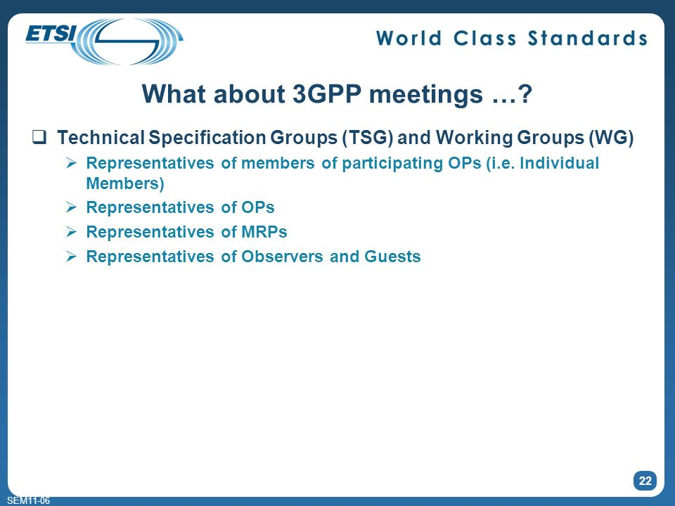 SEM11-06 Project Co-ordination Group (PCG) 5 representatives of each OP 3 representatives of each MRP TSG Chairmen & Vice Chairmen ex-officio 1 representative of each Observer 3 representatives of the ITU 21 What about 3GPP meetings …