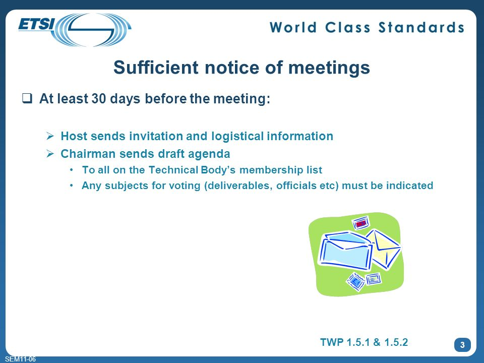 SEM11-06 At least 30 days before the meeting: Host sends invitation and logistical information Chairman sends draft agenda To all on the Technical Bodys membership list Any subjects for voting (deliverables, officials etc) must be indicated 3 Sufficient notice of meetings TWP 1.5.1 & 1.5.2