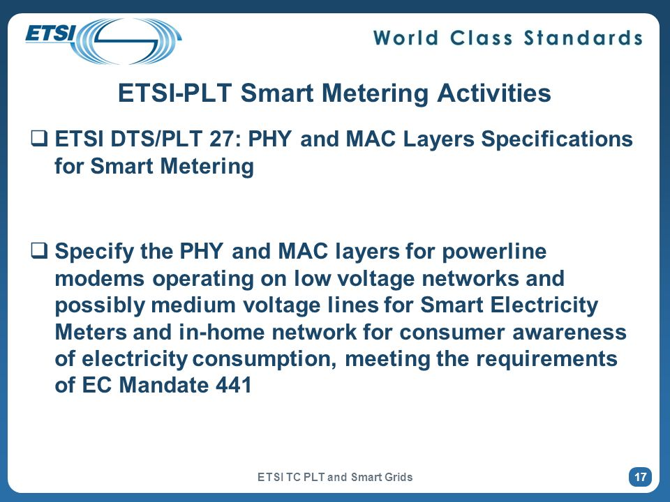 ETSI-PLT Smart Metering Activities ETSI DTS/PLT 27: PHY and MAC Layers Specifications for Smart Metering Specify the PHY and MAC layers for powerline