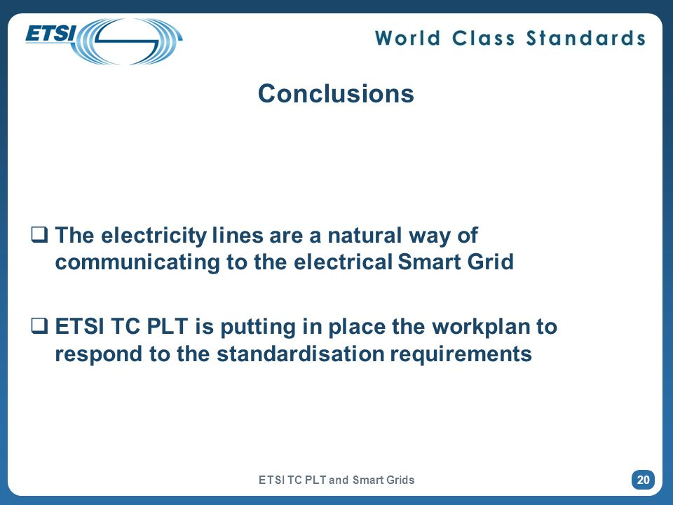 Conclusions The electricity lines are a natural way of communicating to the electrical Smart Grid ETSI TC PLT is putting in place the workplan to resp