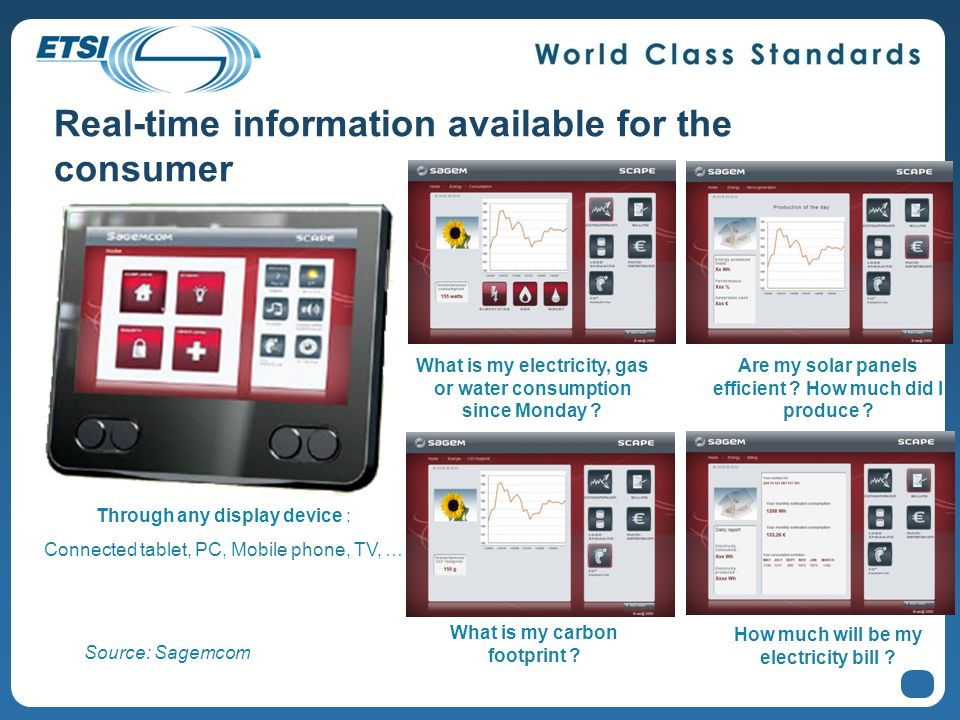 8 Real-time information available for the consumer Through any display device : Connected tablet, PC, Mobile phone, TV, … What is my electricity, gas