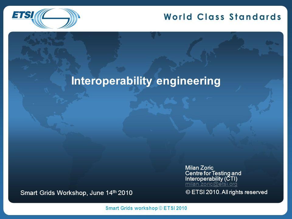 Interoperability engineering Milan Zoric Centre for Testing and Interoperability (CTI) milan.zoric@etsi.org © ETSI 2010.