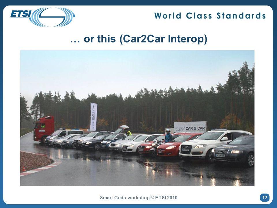 … or this (Car2Car Interop) Smart Grids workshop © ETSI 2010 17