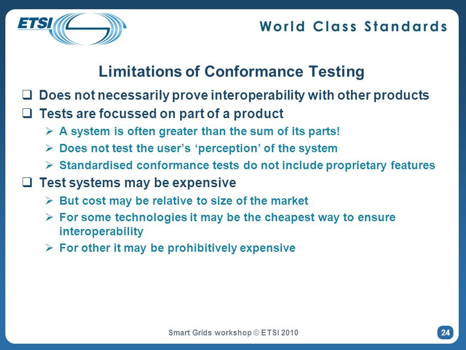 Limitations of Conformance Testing Does not necessarily prove interoperability with other products Tests are focussed on part of a product A system is often greater than the sum of its parts.